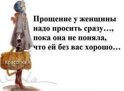 Прощение у женщины надо просить сразу, пока она не поняла, что ей без вас хорошо!