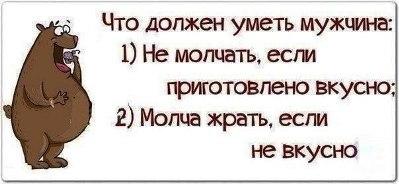 Что должен уметь мужчина: 1) Не молчать, если приготовлено вкусно; 2) Молча жрать, если не вкусно